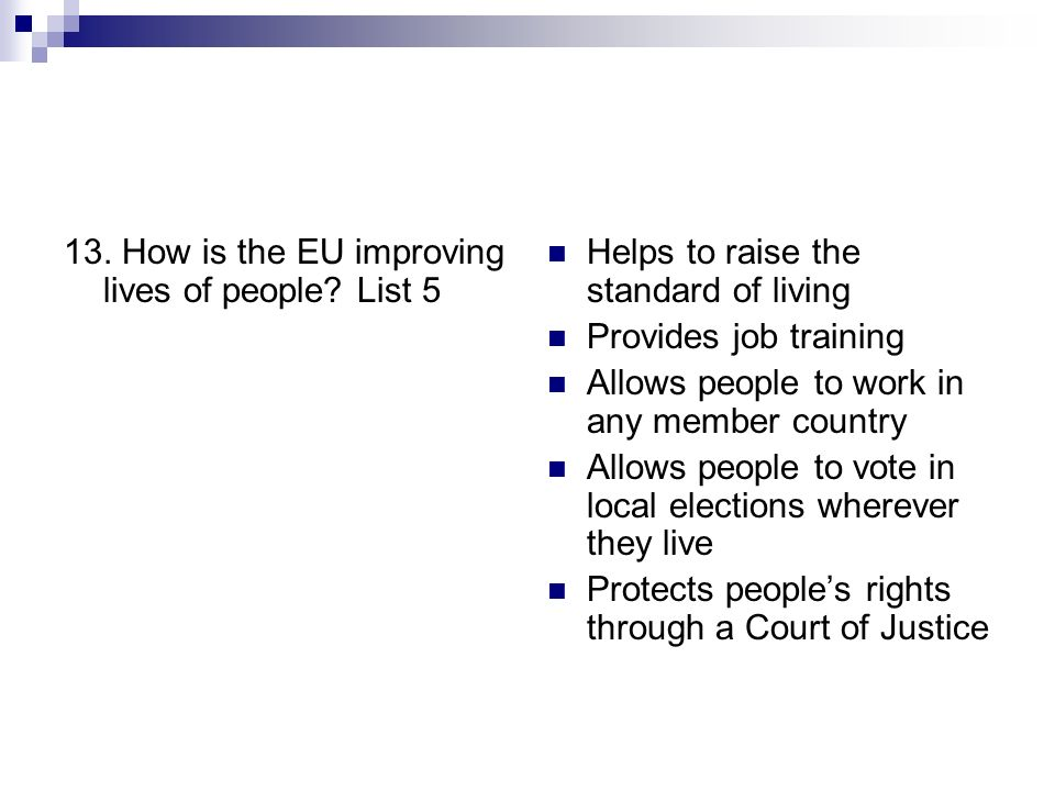 13. How is the EU improving lives of people? List 5 Helps to raise the standard of living Provides job training Allows people to work in any member co