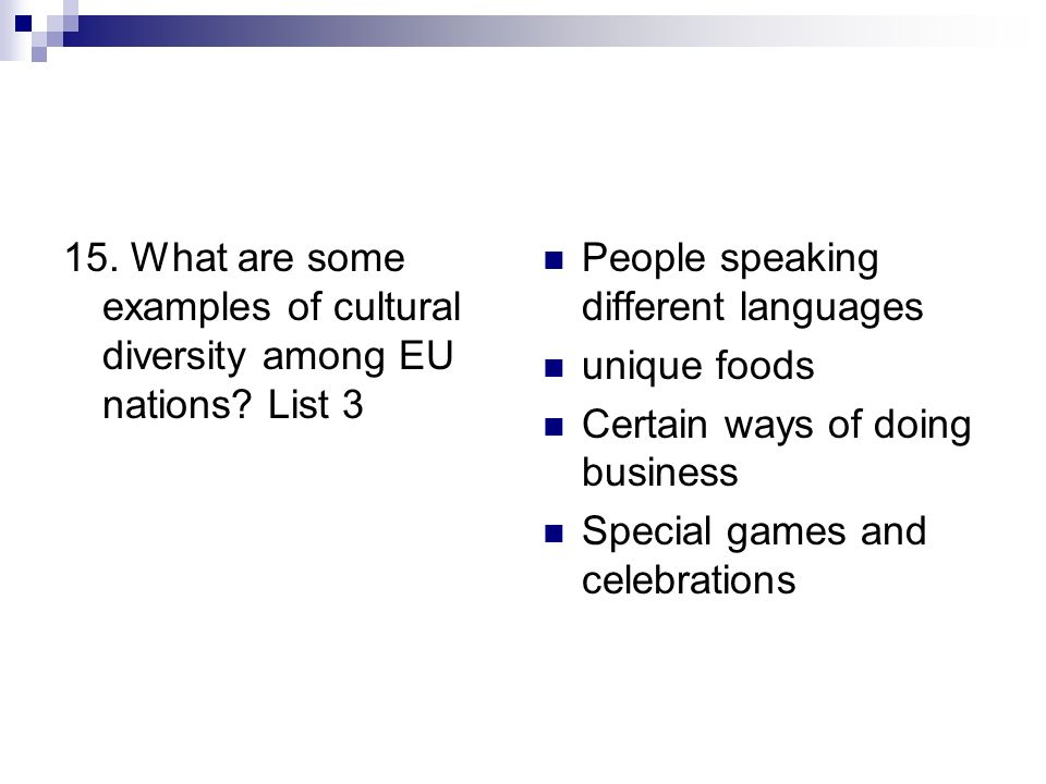15. What are some examples of cultural diversity among EU nations? List 3 People speaking different languages unique foods Certain ways of doing busin