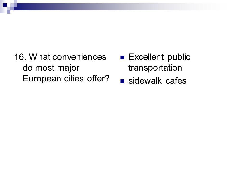 16. What conveniences do most major European cities offer? Excellent public transportation sidewalk cafes