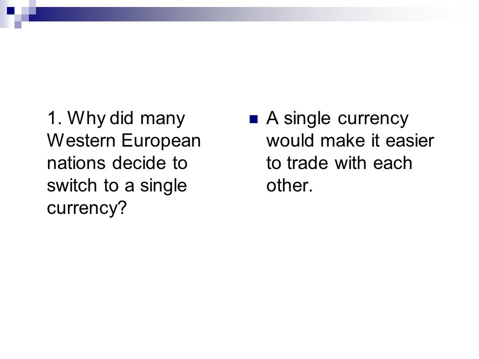 1. Why did many Western European nations decide to switch to a single currency? A single currency would make it easier to trade with each other.