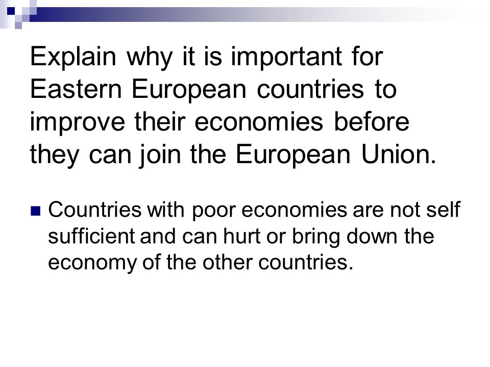 Explain why it is important for Eastern European countries to improve their economies before they can join the European Union. Countries with poor eco
