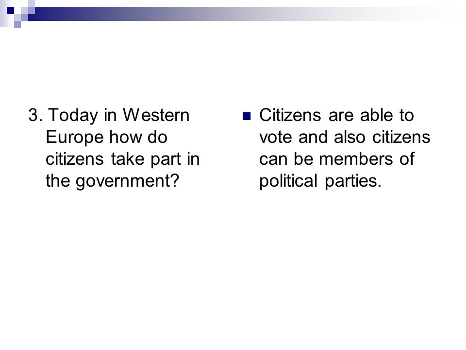 3. Today in Western Europe how do citizens take part in the government? Citizens are able to vote and also citizens can be members of political partie