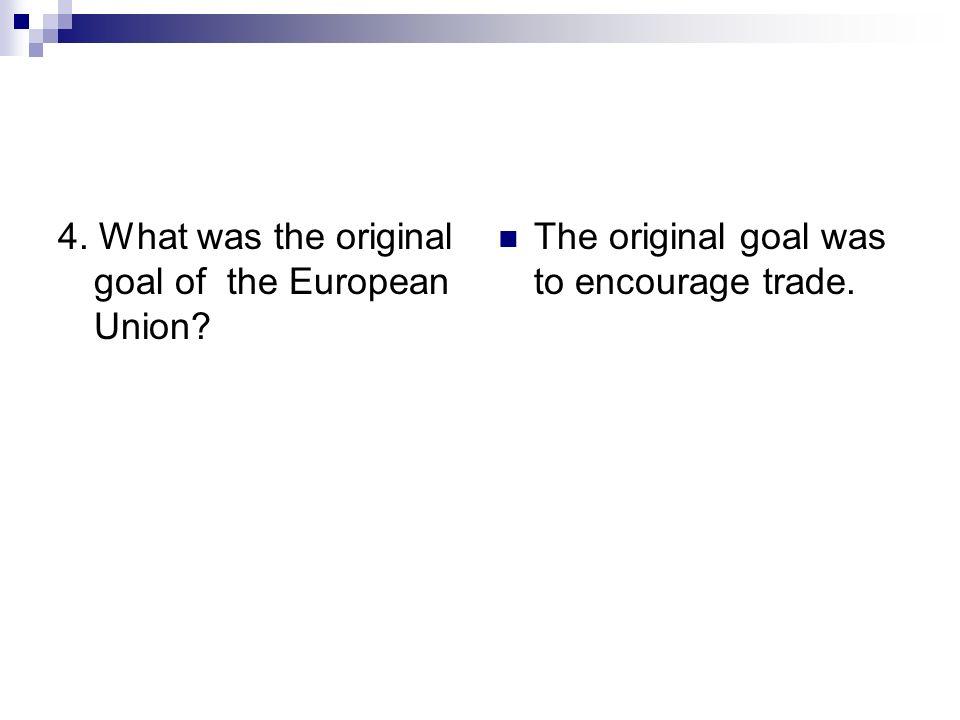 4. What was the original goal of the European Union? The original goal was to encourage trade.