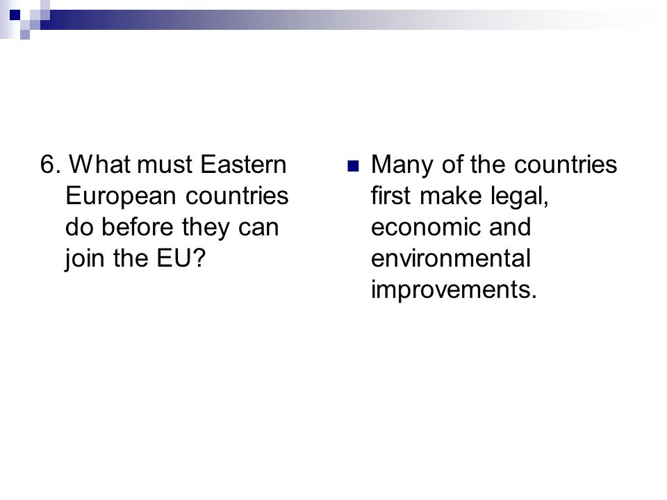 6. What must Eastern European countries do before they can join the EU? Many of the countries first make legal, economic and environmental improvement
