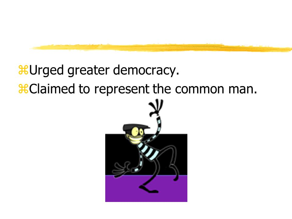 zUrged greater democracy. zClaimed to represent the common man.