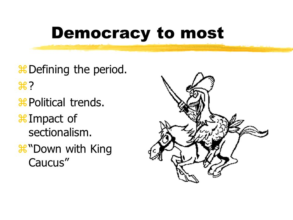 Democracy to most zDefining the period. z?z? zPolitical trends. zImpact of sectionalism. zDown with King Caucus