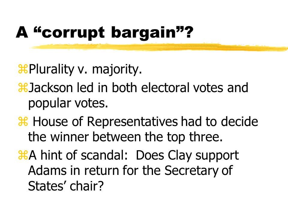 A corrupt bargain? zPlurality v. majority. zJackson led in both electoral votes and popular votes. z House of Representatives had to decide the winner