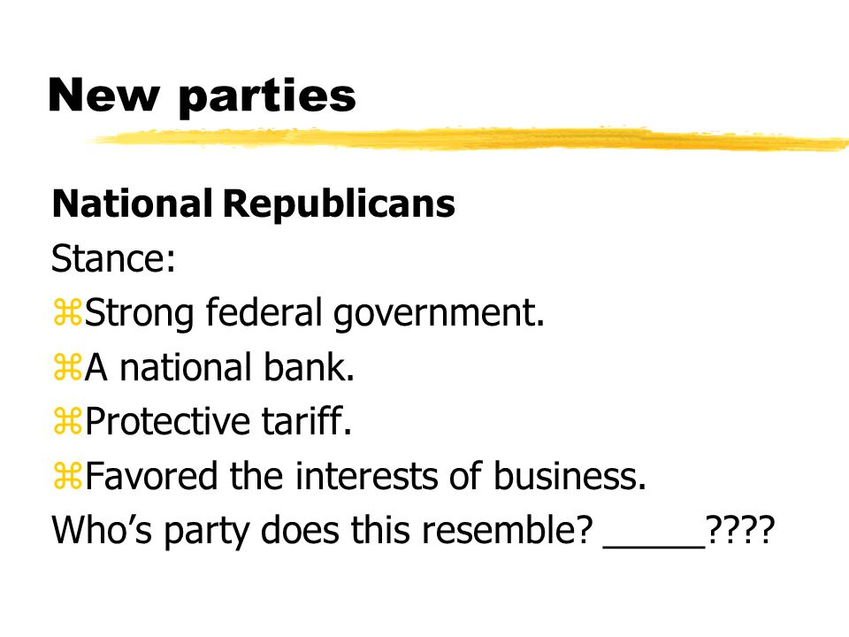 New parties National Republicans Stance: zStrong federal government. zA national bank. zProtective tariff. zFavored the interests of business. Whos pa