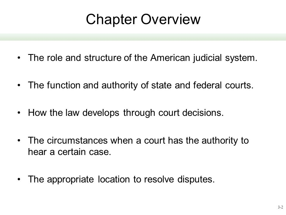 3-2 Chapter Overview The role and structure of the American judicial system. The function and authority of state and federal courts. How the law devel