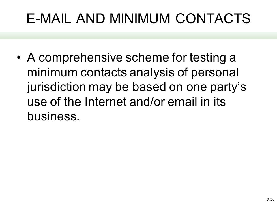 3-20 E-MAIL AND MINIMUM CONTACTS A comprehensive scheme for testing a minimum contacts analysis of personal jurisdiction may be based on one partys us