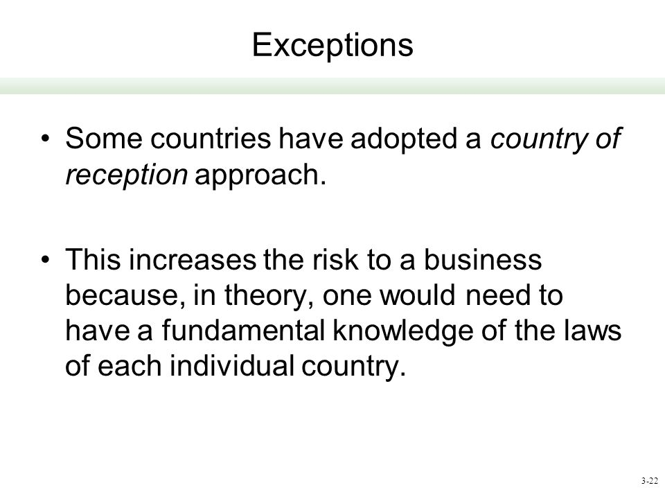 3-22 Exceptions Some countries have adopted a country of reception approach. This increases the risk to a business because, in theory, one would need