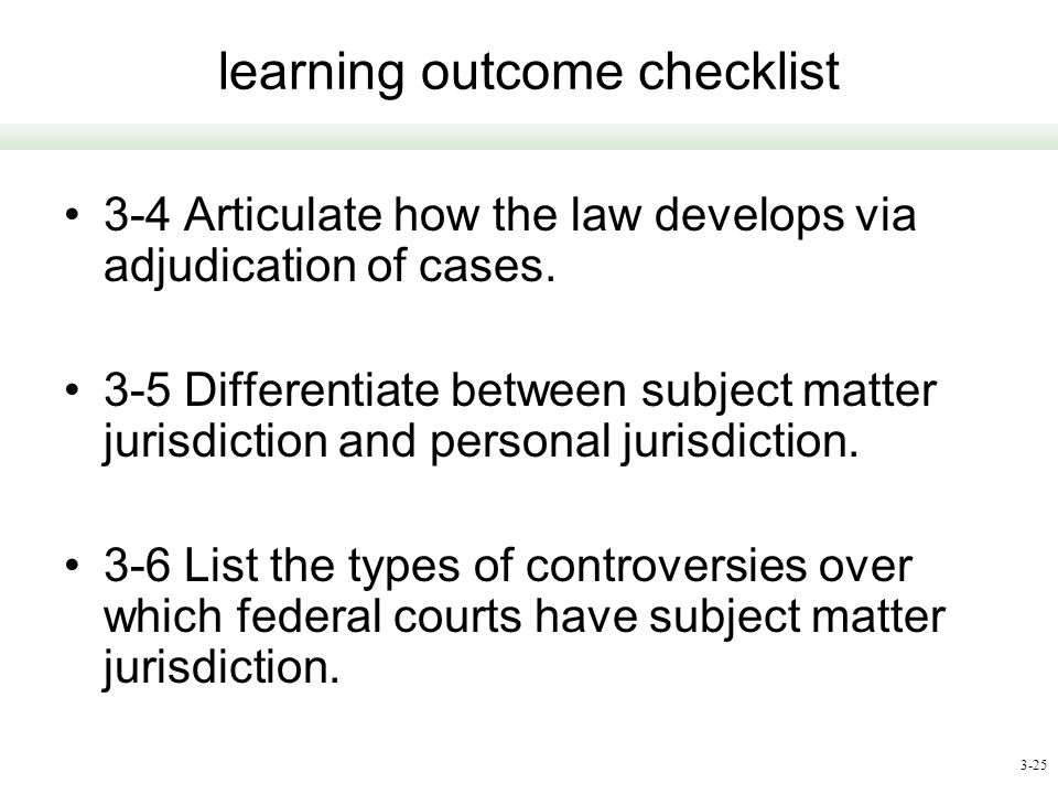 3-25 learning outcome checklist 3-4 Articulate how the law develops via adjudication of cases. 3-5 Differentiate between subject matter jurisdiction a