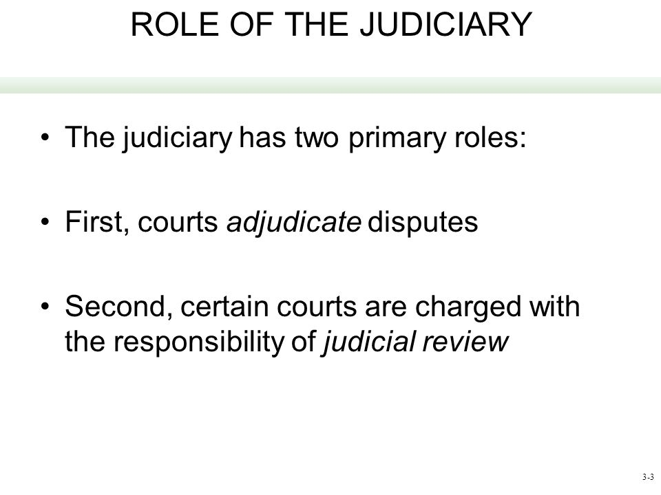 3-3 ROLE OF THE JUDICIARY The judiciary has two primary roles: First, courts adjudicate disputes Second, certain courts are charged with the responsib