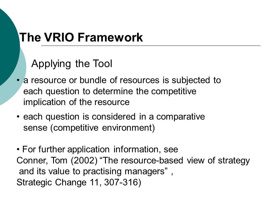 The VRIO Framework a resource or bundle of resources is subjected to each question to determine the competitive implication of the resource Applying t