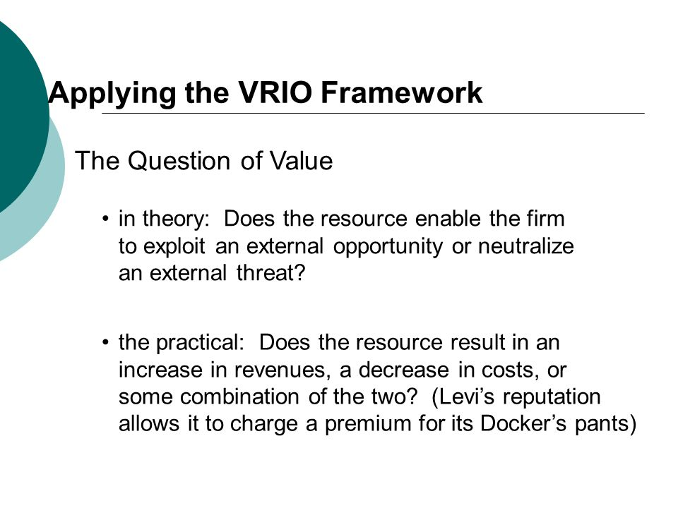 Applying the VRIO Framework The Question of Value in theory: Does the resource enable the firm to exploit an external opportunity or neutralize an ext