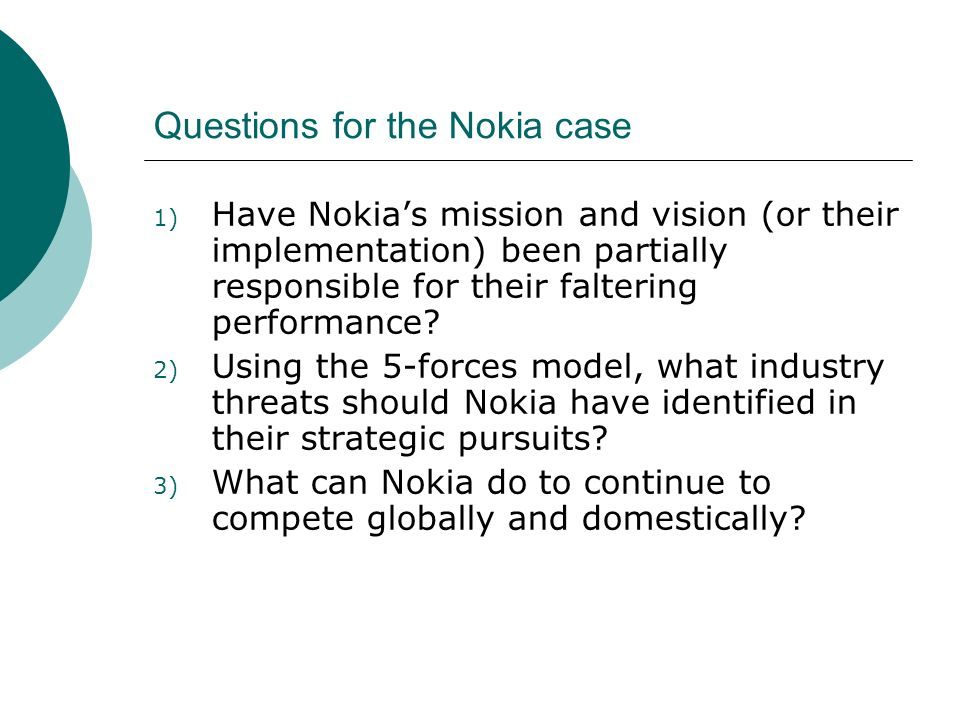 Questions for the Nokia case 1) Have Nokias mission and vision (or their implementation) been partially responsible for their faltering performance? 2