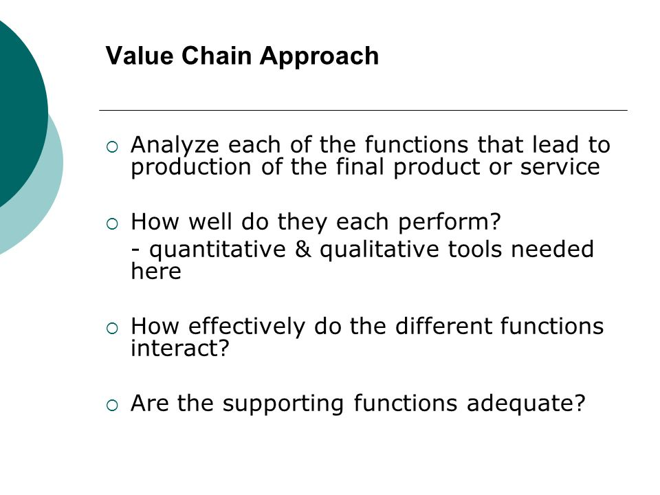 Value Chain Approach Analyze each of the functions that lead to production of the final product or service How well do they each perform? - quantitati