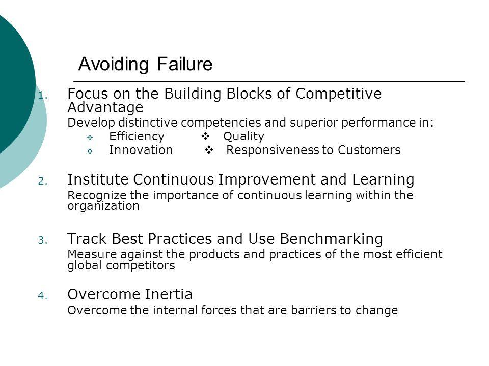 Avoiding Failure 1. Focus on the Building Blocks of Competitive Advantage Develop distinctive competencies and superior performance in: Efficiency Qua