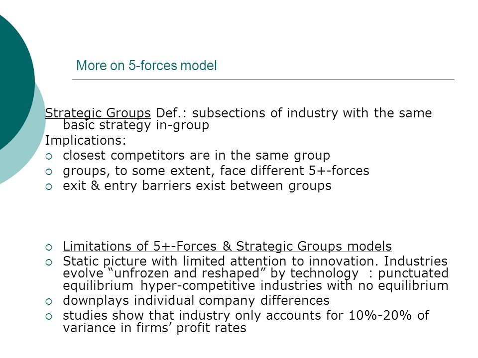 More on 5-forces model Strategic Groups Def.: subsections of industry with the same basic strategy in-group Implications: closest competitors are in t