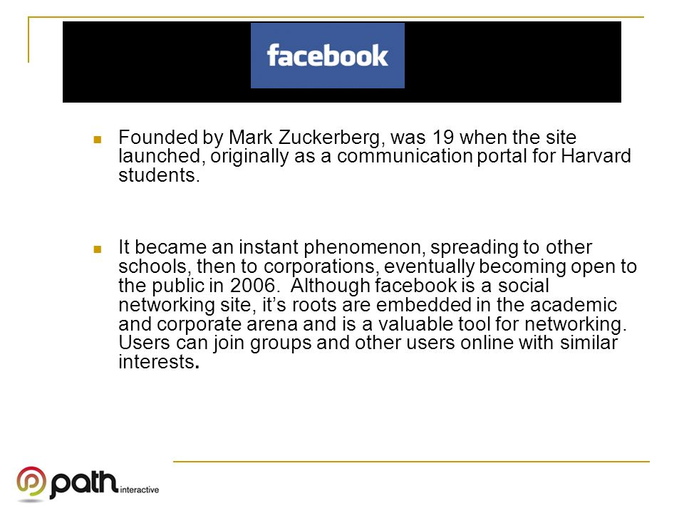 Founded by Mark Zuckerberg, was 19 when the site launched, originally as a communication portal for Harvard students.