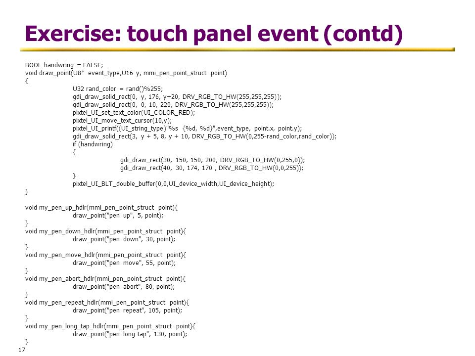 17 Exercise: touch panel event (contd) BOOL handwring = FALSE; void draw_point(U8* event_type,U16 y, mmi_pen_point_struct point) { U32 rand_color = ra