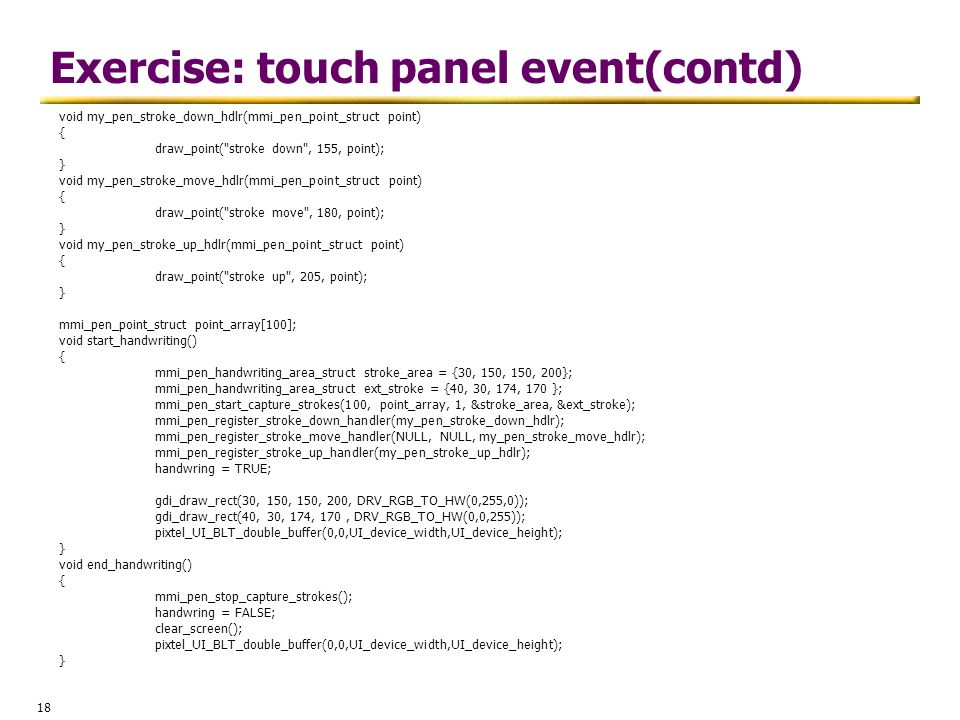 18 Exercise: touch panel event(contd) void my_pen_stroke_down_hdlr(mmi_pen_point_struct point) { draw_point(
