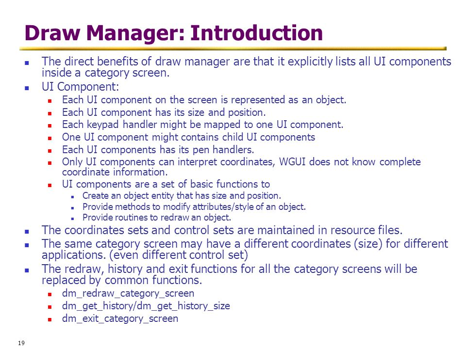 19 Draw Manager: Introduction The direct benefits of draw manager are that it explicitly lists all UI components inside a category screen. UI Componen