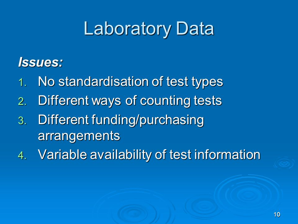10 Laboratory Data Issues: 1. No standardisation of test types 2. Different ways of counting tests 3. Different funding/purchasing arrangements 4. Var