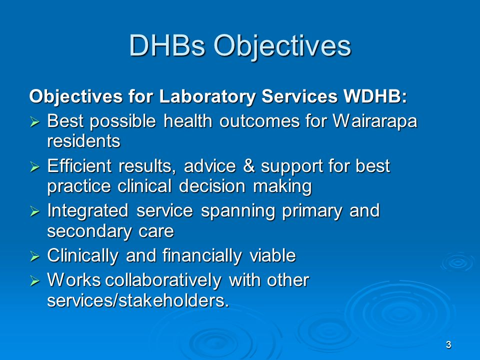 3 DHBs Objectives Objectives for Laboratory Services WDHB: Best possible health outcomes for Wairarapa residents Best possible health outcomes for Wairarapa residents Efficient results, advice & support for best practice clinical decision making Efficient results, advice & support for best practice clinical decision making Integrated service spanning primary and secondary care Integrated service spanning primary and secondary care Clinically and financially viable Clinically and financially viable Works collaboratively with other services/stakeholders.