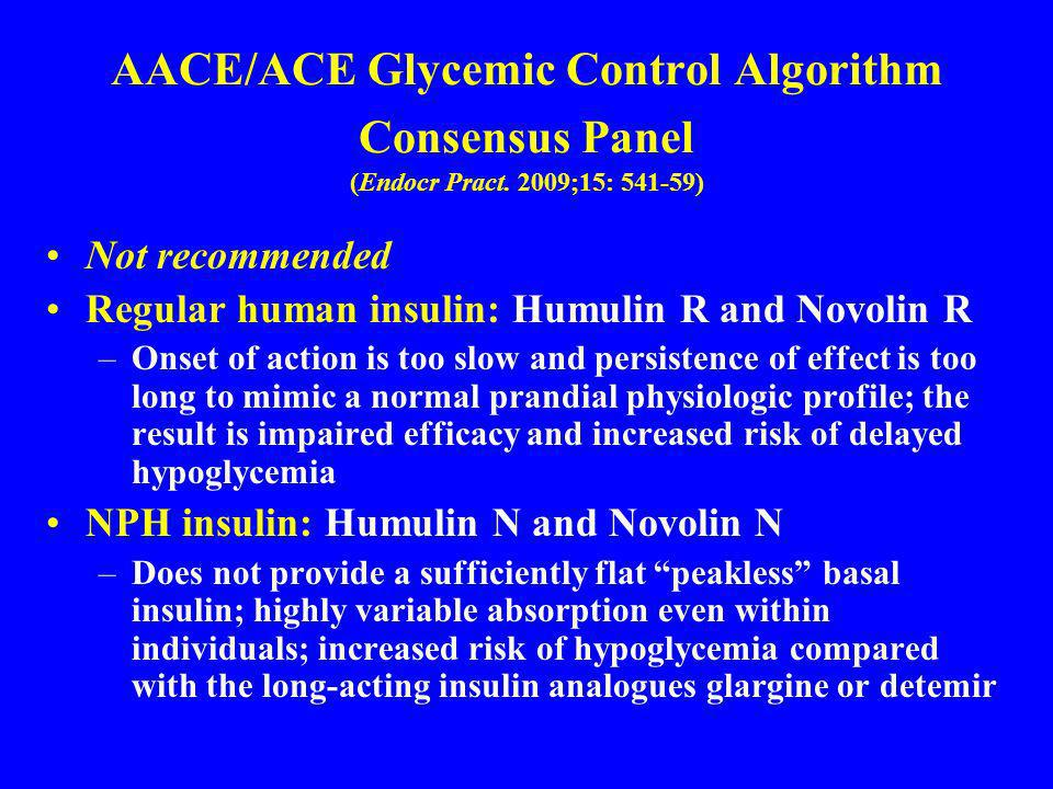 AACE/ACE Glycemic Control Algorithm Consensus Panel (Endocr Pract. 2009;15: 541-59) Not recommended Regular human insulin: Humulin R and Novolin R –On