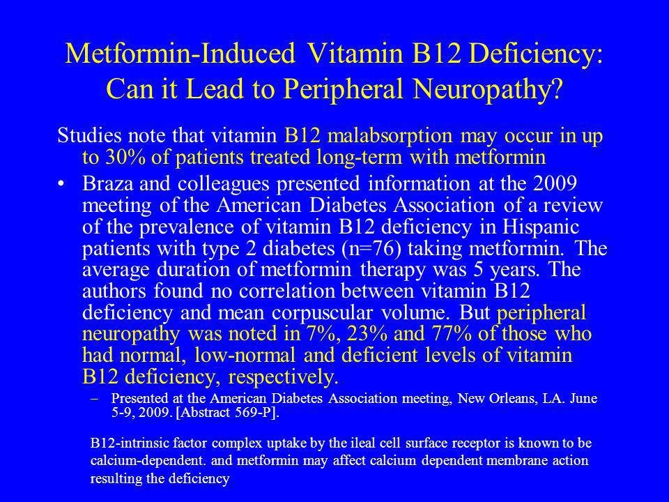Metformin-Induced Vitamin B12 Deficiency: Can it Lead to Peripheral Neuropathy? Studies note that vitamin B12 malabsorption may occur in up to 30% of