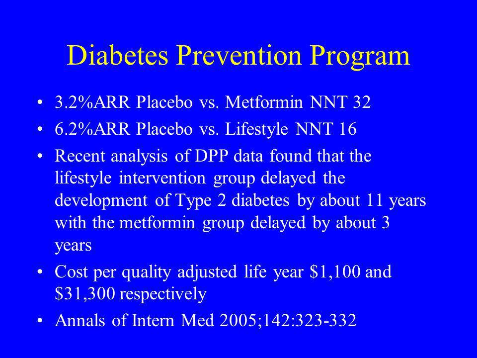 Diabetes Prevention Program 3.2%ARR Placebo vs. Metformin NNT 32 6.2%ARR Placebo vs. Lifestyle NNT 16 Recent analysis of DPP data found that the lifes