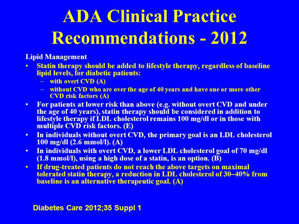 ADA Clinical Practice Recommendations - 2012 Lipid Management Statin therapy should be added to lifestyle therapy, regardless of baseline lipid levels