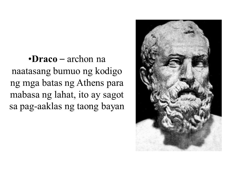 Draco – archon na naatasang bumuo ng kodigo ng mga batas ng Athens para mabasa ng lahat, ito ay sagot sa pag-aaklas ng taong bayan