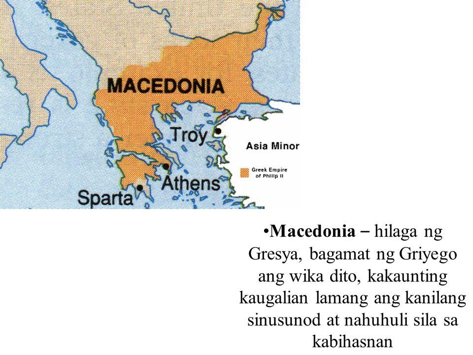 Macedonia – hilaga ng Gresya, bagamat ng Griyego ang wika dito, kakaunting kaugalian lamang ang kanilang sinusunod at nahuhuli sila sa kabihasnan