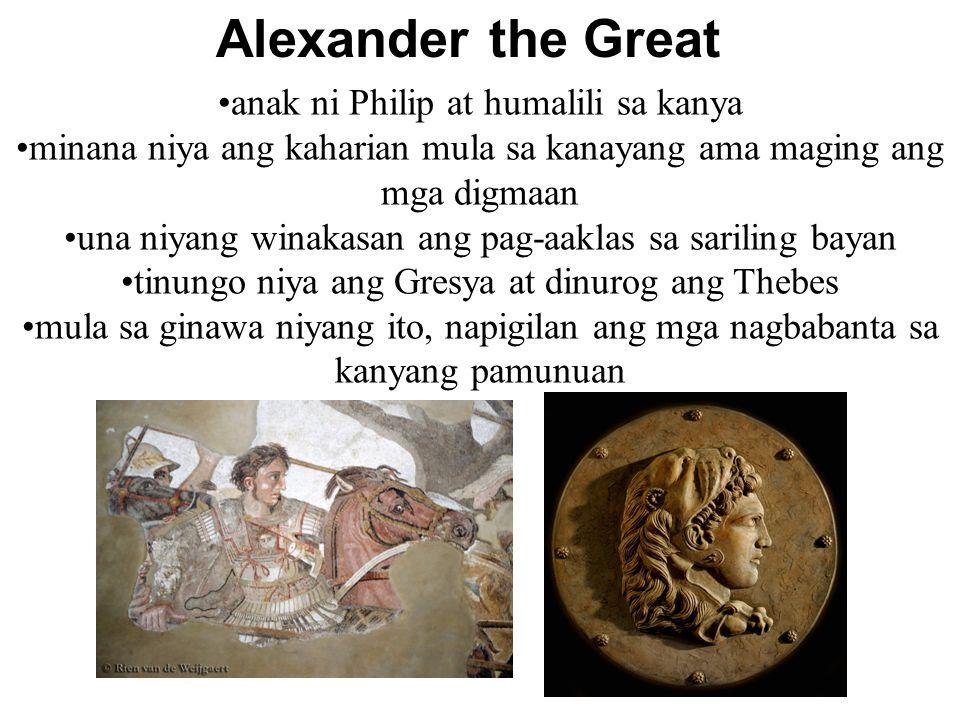 Alexander the Great anak ni Philip at humalili sa kanya minana niya ang kaharian mula sa kanayang ama maging ang mga digmaan una niyang winakasan ang