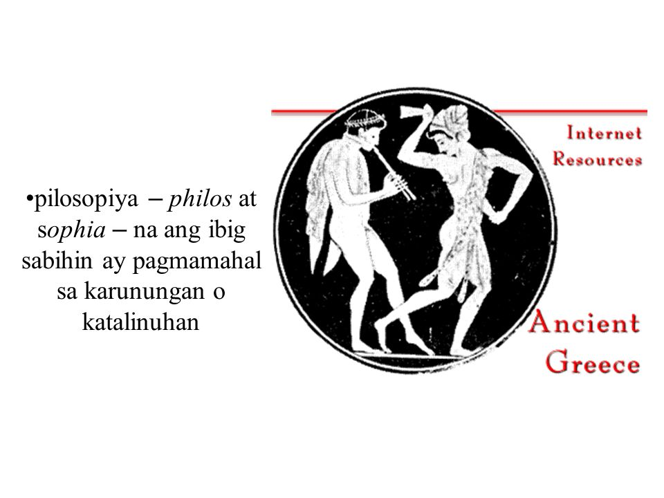 pilosopiya – philos at sophia – na ang ibig sabihin ay pagmamahal sa karunungan o katalinuhan