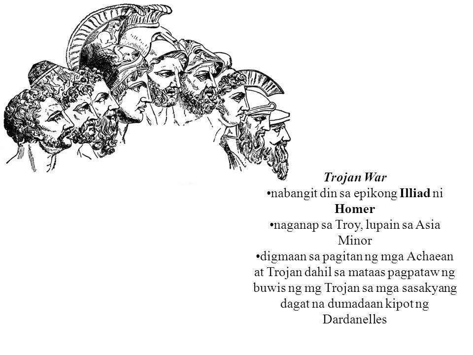 Trojan War nabangit din sa epikong Illiad ni Homer naganap sa Troy, lupain sa Asia Minor digmaan sa pagitan ng mga Achaean at Trojan dahil sa mataas p
