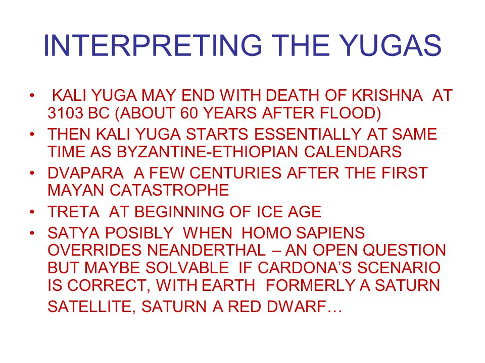 INTERPRETING THE YUGAS KALI YUGA MAY END WITH DEATH OF KRISHNA AT 3103 BC (ABOUT 60 YEARS AFTER FLOOD) THEN KALI YUGA STARTS ESSENTIALLY AT SAME TIME AS BYZANTINE-ETHIOPIAN CALENDARS DVAPARA A FEW CENTURIES AFTER THE FIRST MAYAN CATASTROPHE TRETA AT BEGINNING OF ICE AGE SATYA POSIBLY WHEN HOMO SAPIENS OVERRIDES NEANDERTHAL – AN OPEN QUESTION BUT MAYBE SOLVABLE IF CARDONAS SCENARIO IS CORRECT, WITH EARTH FORMERLY A SATURN SATELLITE, SATURN A RED DWARF…