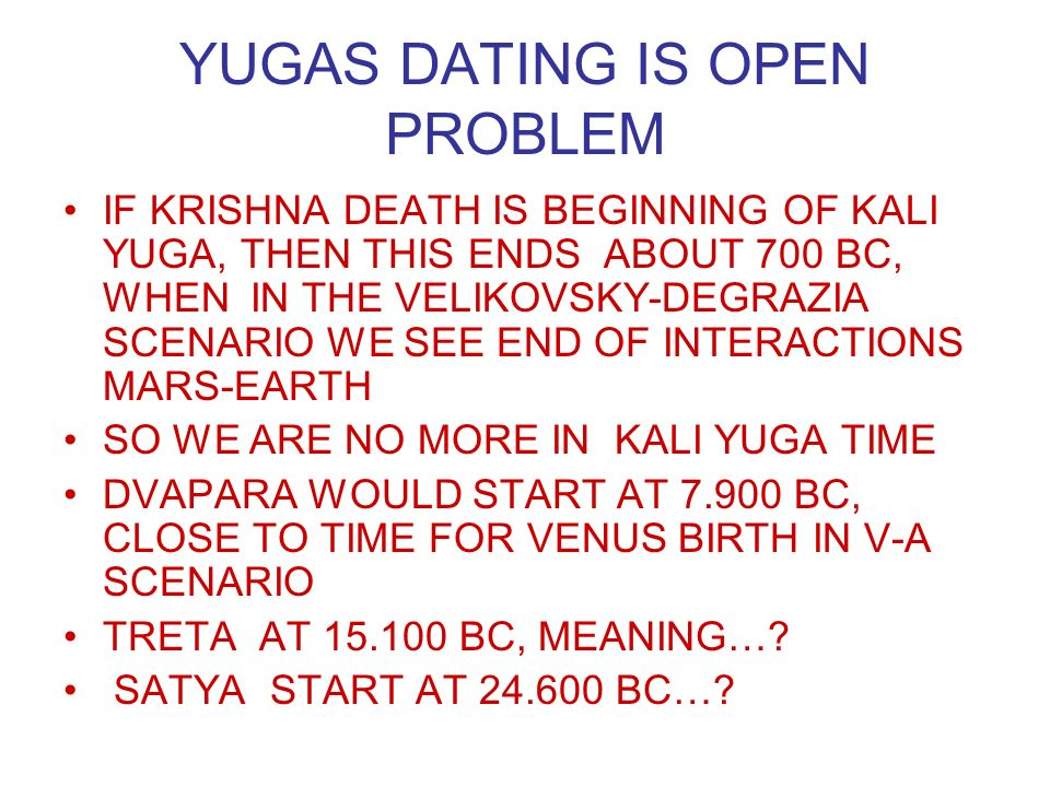 YUGAS DATING IS OPEN PROBLEM IF KRISHNA DEATH IS BEGINNING OF KALI YUGA, THEN THIS ENDS ABOUT 700 BC, WHEN IN THE VELIKOVSKY-DEGRAZIA SCENARIO WE SEE END OF INTERACTIONS MARS-EARTH SO WE ARE NO MORE IN KALI YUGA TIME DVAPARA WOULD START AT 7.900 BC, CLOSE TO TIME FOR VENUS BIRTH IN V-A SCENARIO TRETA AT 15.100 BC, MEANING….