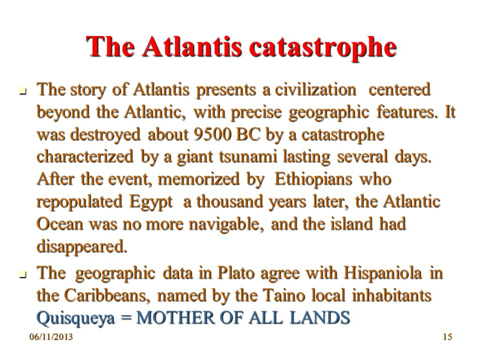 06/11/201315 The Atlantis catastrophe The story of Atlantis presents a civilization centered beyond the Atlantic, with precise geographic features. It