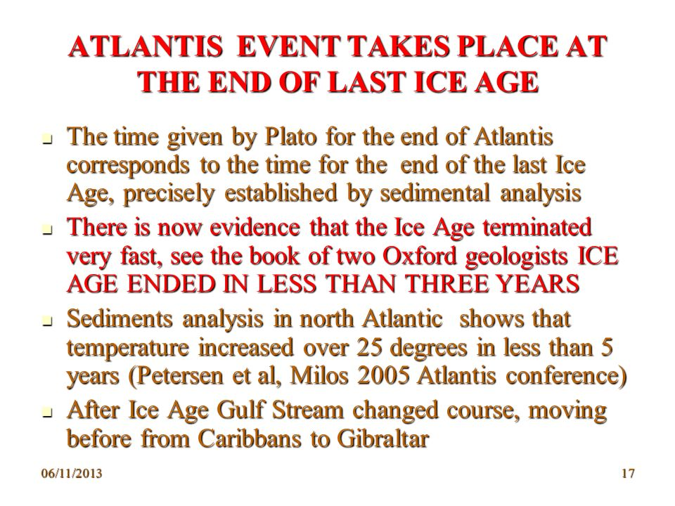 06/11/201317 ATLANTIS EVENT TAKES PLACE AT THE END OF LAST ICE AGE The time given by Plato for the end of Atlantis corresponds to the time for the end