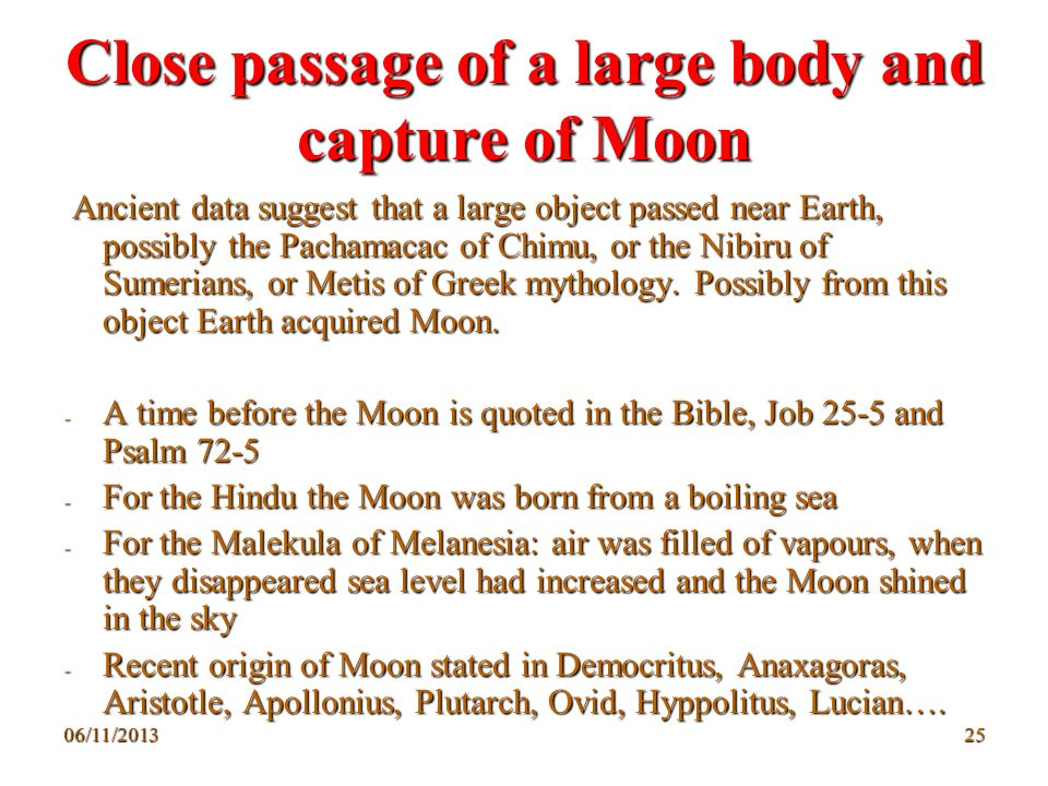 06/11/201325 Close passage of a large body and capture of Moon Ancient data suggest that a large object passed near Earth, possibly the Pachamacac of
