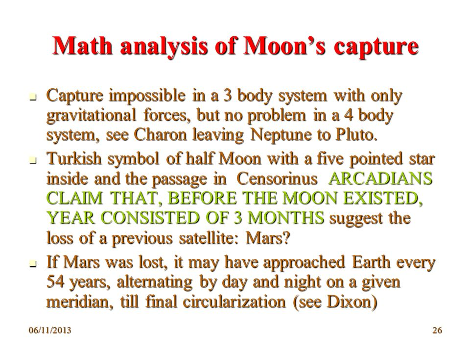 06/11/201326 Math analysis of Moons capture Capture impossible in a 3 body system with only gravitational forces, but no problem in a 4 body system, s