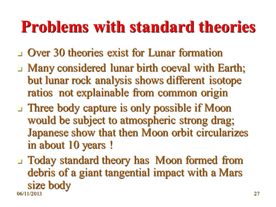 06/11/201327 Problems with standard theories Over 30 theories exist for Lunar formation Over 30 theories exist for Lunar formation Many considered lun