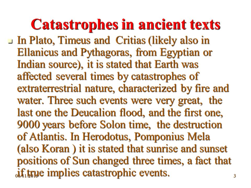 06/11/20133 Catastrophes in ancient texts In Plato, Timeus and Critias (likely also in Ellanicus and Pythagoras, from Egyptian or Indian source), it i