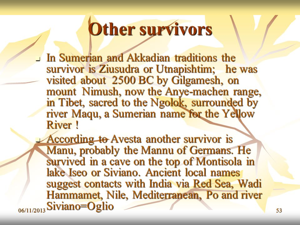 06/11/201353 Other survivors In Sumerian and Akkadian traditions the survivor is Ziusudra or Utnapishtim; he was visited about 2500 BC by Gilgamesh, o