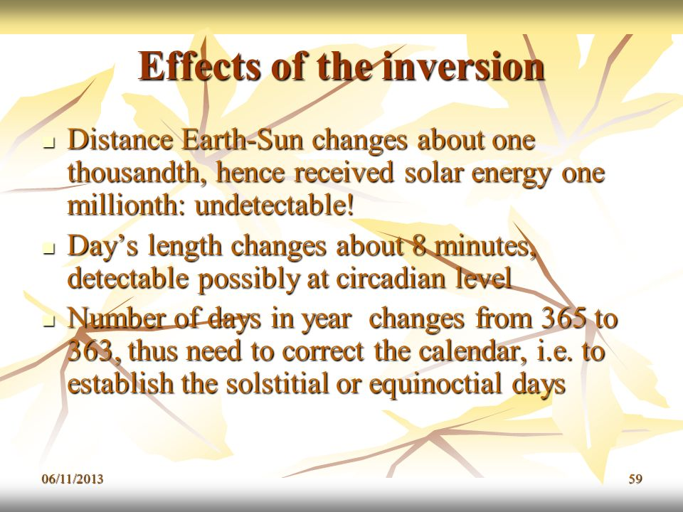 06/11/201359 Effects of the inversion Distance Earth-Sun changes about one thousandth, hence received solar energy one millionth: undetectable! Distan