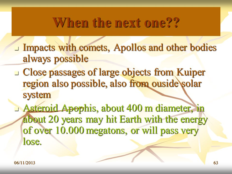 06/11/201363 When the next one?? Impacts with comets, Apollos and other bodies always possible Impacts with comets, Apollos and other bodies always po