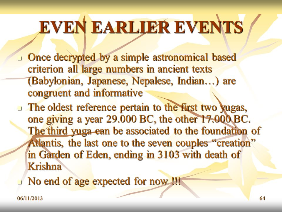 06/11/201364 EVEN EARLIER EVENTS Once decrypted by a simple astronomical based criterion all large numbers in ancient texts (Babylonian, Japanese, Nep